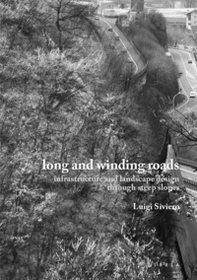 Long and winding roads. Infrastructure and landscape design through steep slopes - Librerie.coop