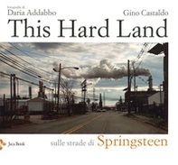This hard land. Sulle strade di Springsteen - Librerie.coop