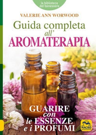 Guida completa all'aromaterapia. Guarire con le essenze e i profumi - Librerie.coop