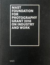 Mast foundation for photography grant 2018 on industry and work. Ediz. italiana e inglese - Librerie.coop